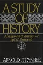 A Study of History - Abridgement of Volumes I-VI ebook by Arnold J. Toynbee, D.C. Somervell