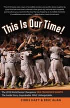 This Is Our Time! - The 2010 World Series Champions San Francisco Giants. The Inside Story: Improbable. Wild. Unforgettable. ebook by Chris Haft, Eric Alan