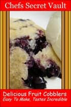 Delicious Fruit Cobblers: Easy to Make - Tastes Incredible ebook by Chefs Secret Vault