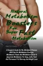 Natural Metabolism Boosters For Super Fast Metabolism - A Complete Guide On The Metabolic Process With Tips On Metabolism Exercise, Metabolism Foods And Metabolism Diets To Speed Up Metabolism For Easy, Safe, Fast, And Permanent Fat Burning And Weight Loss ebook by Lisa T. Comeau