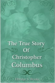 The True Story of Christopher Columbus ebook by Elbridge Streeter Brooks