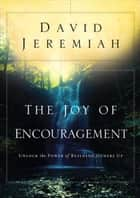 The Joy of Encouragement - Unlock the Power of Building Others Up ebook by