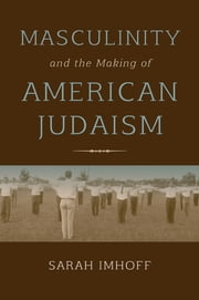 Masculinity and the Making of American Judaism ebook by Sarah Imhoff