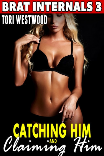 Catching Him and Claiming Him : Brat Internals 3 (Breeding Erotica Pregnancy Erotica) - Brat Internals, #3 ebook by Tori Westwood