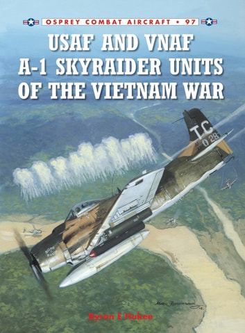 USAF and VNAF A-1 Skyraider Units of the Vietnam War ebook by Byron E Hukee