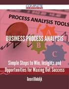 Business Process Analysis - Simple Steps to Win, Insights and Opportunities for Maxing Out Success ebook by Gerard Blokdijk