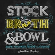 Stock, Broth & Bowl - Recipes for Cooking, Drinking & Nourishing ebook by Jonathan Bender