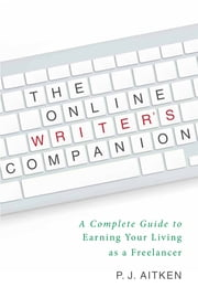 The Online Writer's Companion - A Complete Guide to Earning Your Living as a Freelancer ebook by P. J. Aitken