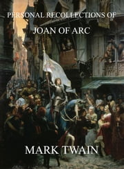 Personal Recollections Of Joan Of Arc - Extended Annotated & Illustrated Edition ebook by Mark Twain