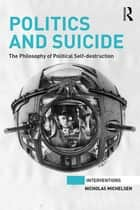 Politics and Suicide - The philosophy of political self-destruction ebook by Nicholas Michelsen