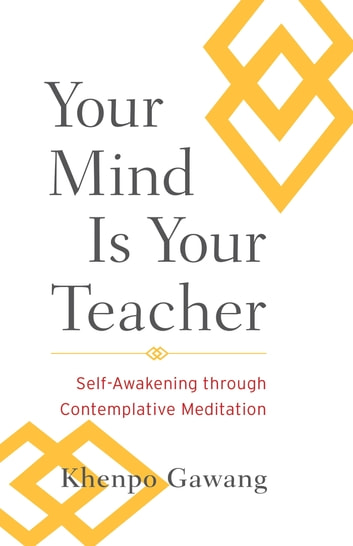 Your Mind Is Your Teacher - Self-Awakening through Contemplative Meditation ebook by Khenpo Gawang