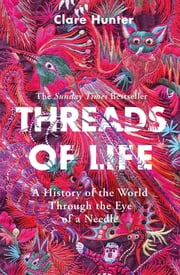 Threads of Life - A History of the World Through the Eye of a Needle ebook by Clare Hunter