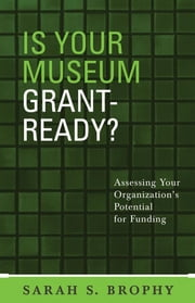 Is Your Museum Grant-Ready? - Assessing Your Organization's Potential for Funding ebook by Sarah S. Brophy