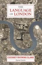 The Language of London - Cockney Rhyming Slang ebook by Daniel Smith