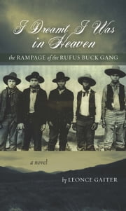 I Dreamt I Was in Heaven: The Rampage of the Rufus Buck Gang ebook by Leonce Gaiter