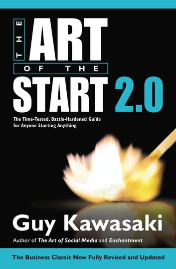 The Art of the Start 2.0 - The Time-Tested, Battle-Hardened Guide for Anyone Starting Anything ebook by Guy Kawasaki