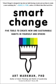 Smart Change - Five Tools to Create New and Sustainable Habits in Yourself and Others ebook by Art Markman, PhD