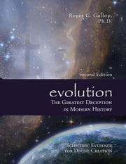 evolution - The Greatest Deception in Modern History - Scientific Evidence for Divine Creation ebook by Roger G. Gallop, Ph.D.