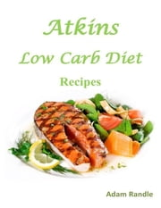 Atkins Low Carb Diet Recipes ebook by Adam K Randle