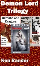 Demon Lord Trilogy (Taken By The Demon Lord/Carrying the Demon Lord/Demons and Dragons) ebook by Ken Rander