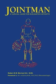 Jointman, A Survival Guide for Rheumatoid Arthritis ebook by Robert B.W. Morton B.A. B.ED.
