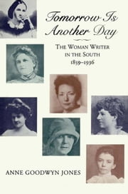 Tomorrow is Another Day: The Woman Writer in the South, 1859--1936 ebook by Jones, Anne Goodwyn