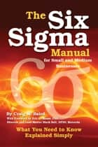 The Six Sigma Manual for Small and Medium Businesses - What You Need to Know Explained Simply ebook by Craig Baird