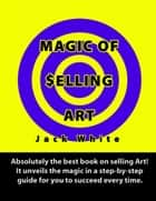 Magic of Selling Art: Absolutely the best book on selling Art! It unveils the magic in a step-by-step guide for you to succeed every time. ebook by Jack White