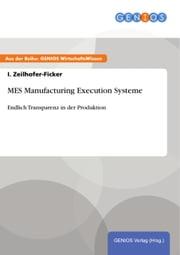 MES Manufacturing Execution Systeme - Endlich Transparenz in der Produktion ebook by I. Zeilhofer-Ficker
