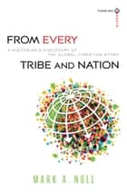 From Every Tribe and Nation (Turning South: Christian Scholars in an Age of World Christianity) - A Historian's Discovery of the Global Christian Story ebook by Mark A. Noll, Joel Carpenter