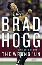 The Wrong 'Un - The Brad Hogg Story ebook by Brad Hogg, Greg Growden