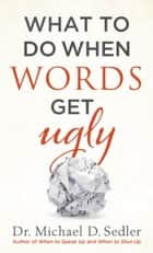 What to Do When Words Get Ugly ebook by Dr. Michael D. Sedler