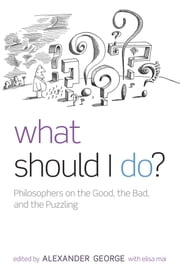 What Should I Do?: Philosophers on the Good, the Bad, and the Puzzling ebook by Alexander George,Elisa Mai