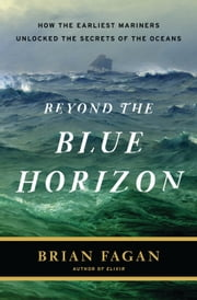 Beyond the Blue Horizon - How the Earliest Mariners Unlocked the Secrets of the Oceans ebook by Brian Fagan