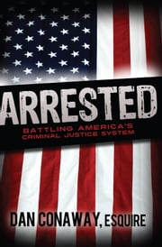 Arrested - Battling America's Criminal Justice System ebook by Dan Conaway,Esquire