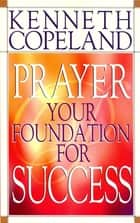 Prayer - Your Foundation for Success ebook by Copeland,Kenneth