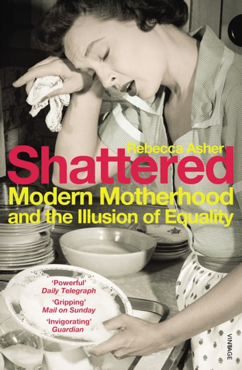 Shattered - Modern Motherhood and the Illusion of Equality ebook by Rebecca Asher