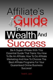 Affiliate's Guide To Wealth And Success - Be A Super Affiliate With This Essential Guide That Trains You How To Be An Affiliate, How To Do Affiliate Marketing And How To Choose The Best Affiliate Programs For Your Guaranteed Online Business Success! ebook by Todd K. Jack