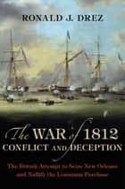 The War of 1812, Conflict and Deception ebook by Ronald J. Drez
