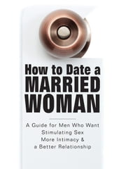 How to Date a Married Woman - A Guide for Men Who Want Stimulating Sex, More Intimacy, and a Better Relationship ebook by Riley, Adam