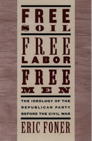 Free Soil, Free Labor, Free Men - The Ideology of the Republican Party before the Civil War ebook by Eric Foner