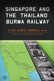 Singapore and The Thailand Burma Railway ebook by Lt. Col. Alfred E. Knights