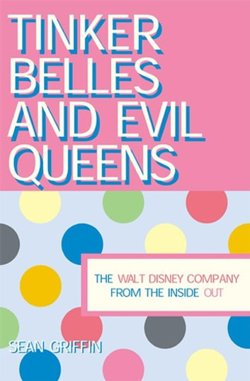 Tinker Belles and Evil Queens - The Walt Disney Company from the Inside Out ebook by Sean P. Griffin