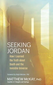 Seeking Jordan - How I Learned the Truth about Death and the Invisible Universe eBook by Matthew McKay, PhD