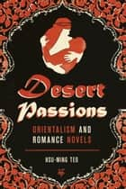 Desert Passions - Orientalism and Romance Novels ebook by Hsu-Ming Teo