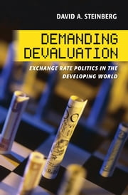 Demanding Devaluation - Exchange Rate Politics in the Developing World ebook by David Steinberg