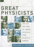 Great Physicists - The Life and Times of Leading Physicists from Galileo to Hawking ebook by William H. Cropper