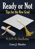 Ready or Not, Tips for the New Grad ebook by Lisa J. Shultz