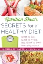 Nutrition Diva's Secrets for a Healthy Diet - What to Eat, What to Avoid, and What to Stop Worrying About ebook by Monica Reinagel