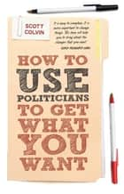 How to Use Politicians to Get What You Want ebook by Scott Colvin